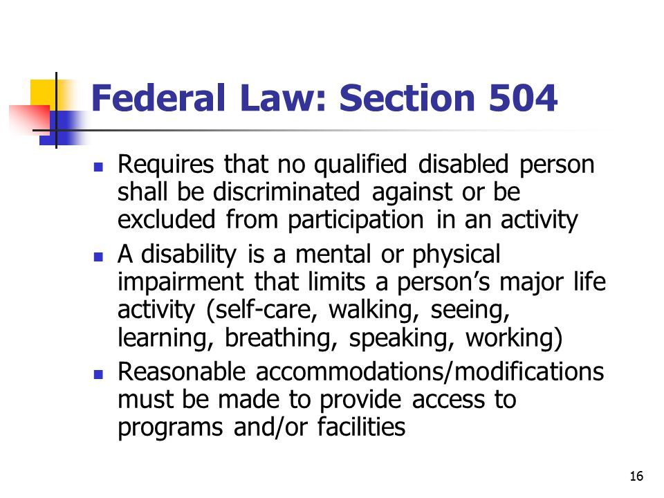 16 Federal Law: Section 504 Requires that no qualified disabled person shall be discriminated against or be excluded from participation in an activity A disability is a mental or physical impairment that limits a person's major life activity (self-care, walking, seeing, learning, breathing, speaking, working) Reasonable accommodations/modifications must be made to provide access to programs and/or facilities