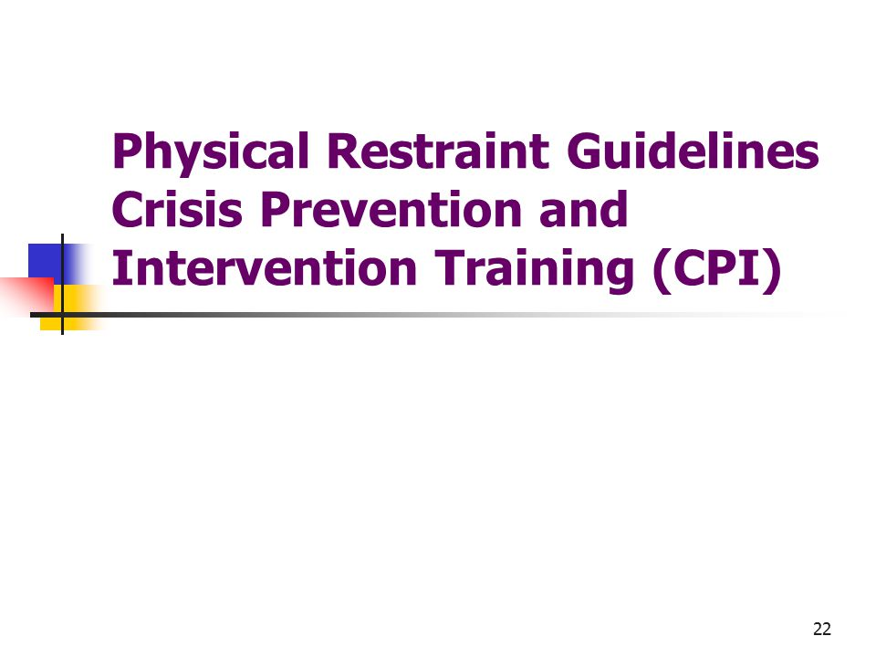 22 Physical Restraint Guidelines Crisis Prevention and Intervention Training (CPI)