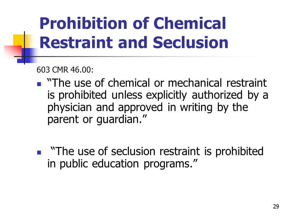 29 Prohibition of Chemical Restraint and Seclusion 603 CMR 46.00: The use of chemical or mechanical restraint is prohibited unless explicitly authorized by a physician and approved in writing by the parent or guardian. The use of seclusion restraint is prohibited in public education programs.