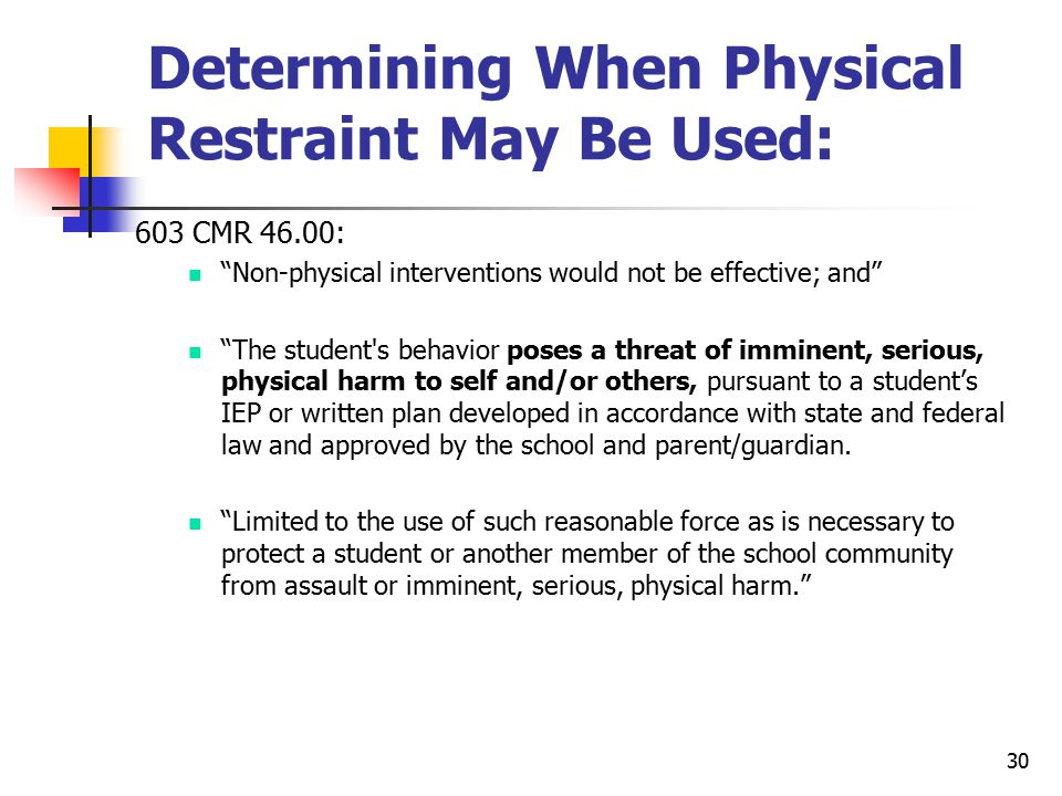 30 Determining When Physical Restraint May Be Used: 603 CMR 46.00: n Non-physical interventions would not be effective; and n The student s behavior poses a threat of imminent, serious, physical harm to self and/or others, pursuant to a student's IEP or written plan developed in accordance with state and federal law and approved by the school and parent/guardian.