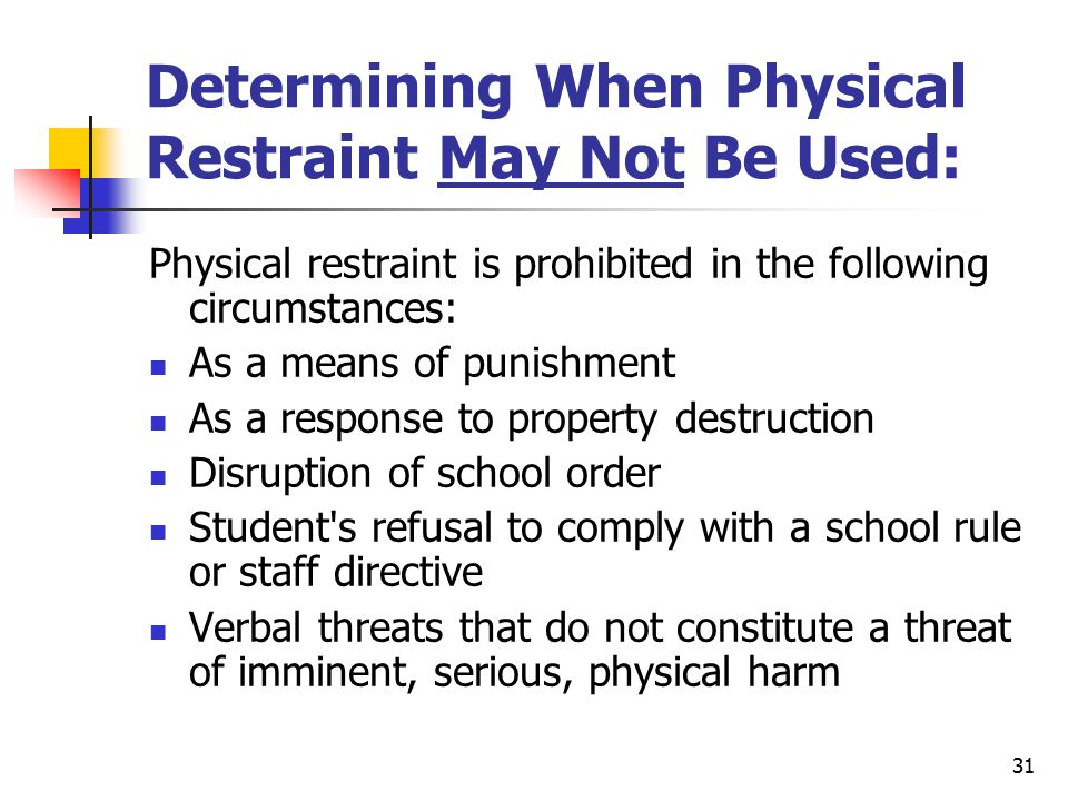 31 Determining When Physical Restraint May Not Be Used: Physical restraint is prohibited in the following circumstances: As a means of punishment As a response to property destruction Disruption of school order Student s refusal to comply with a school rule or staff directive Verbal threats that do not constitute a threat of imminent, serious, physical harm
