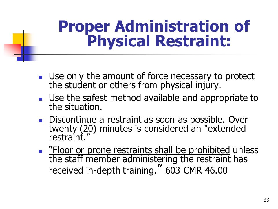 33 Proper Administration of Physical Restraint: Use only the amount of force necessary to protect the student or others from physical injury.