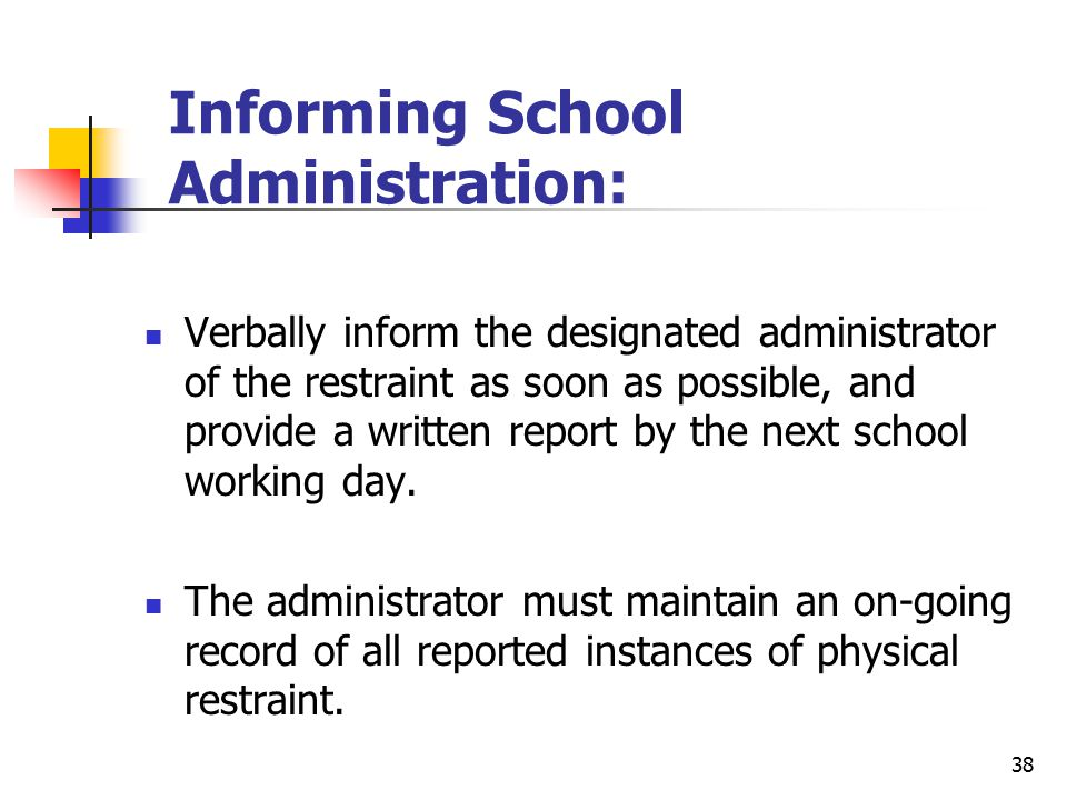 38 Informing School Administration: Verbally inform the designated administrator of the restraint as soon as possible, and provide a written report by the next school working day.