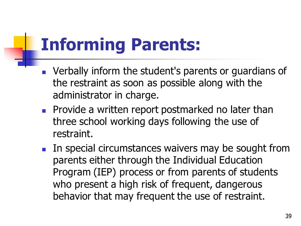 39 Informing Parents: Verbally inform the student s parents or guardians of the restraint as soon as possible along with the administrator in charge.