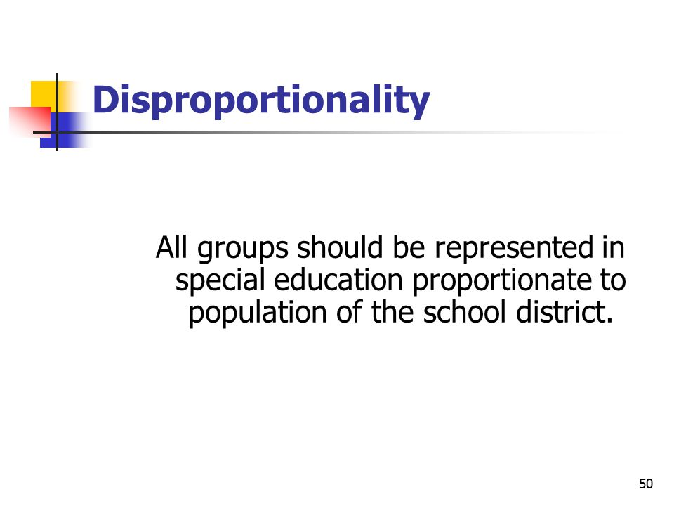 50 Disproportionality All groups should be represented in special education proportionate to population of the school district.