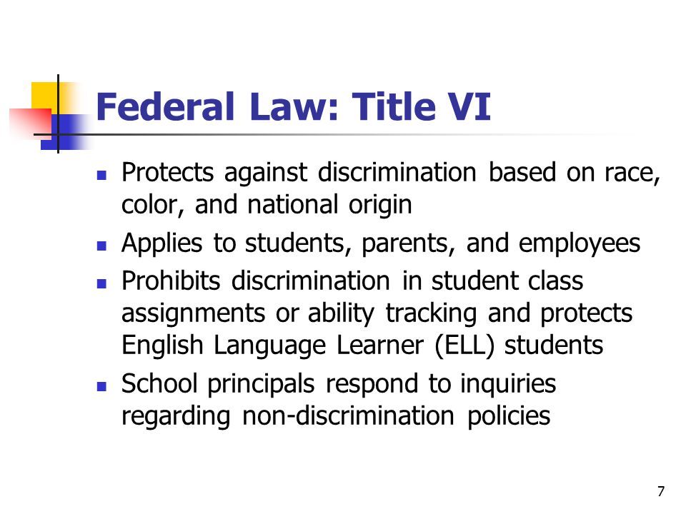 7 Federal Law: Title VI Protects against discrimination based on race, color, and national origin Applies to students, parents, and employees Prohibits discrimination in student class assignments or ability tracking and protects English Language Learner (ELL) students School principals respond to inquiries regarding non-discrimination policies