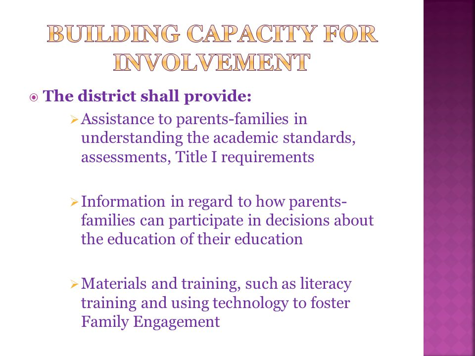  The district shall provide:  Assistance to parents-families in understanding the academic standards, assessments, Title I requirements  Information in regard to how parents- families can participate in decisions about the education of their education  Materials and training, such as literacy training and using technology to foster Family Engagement