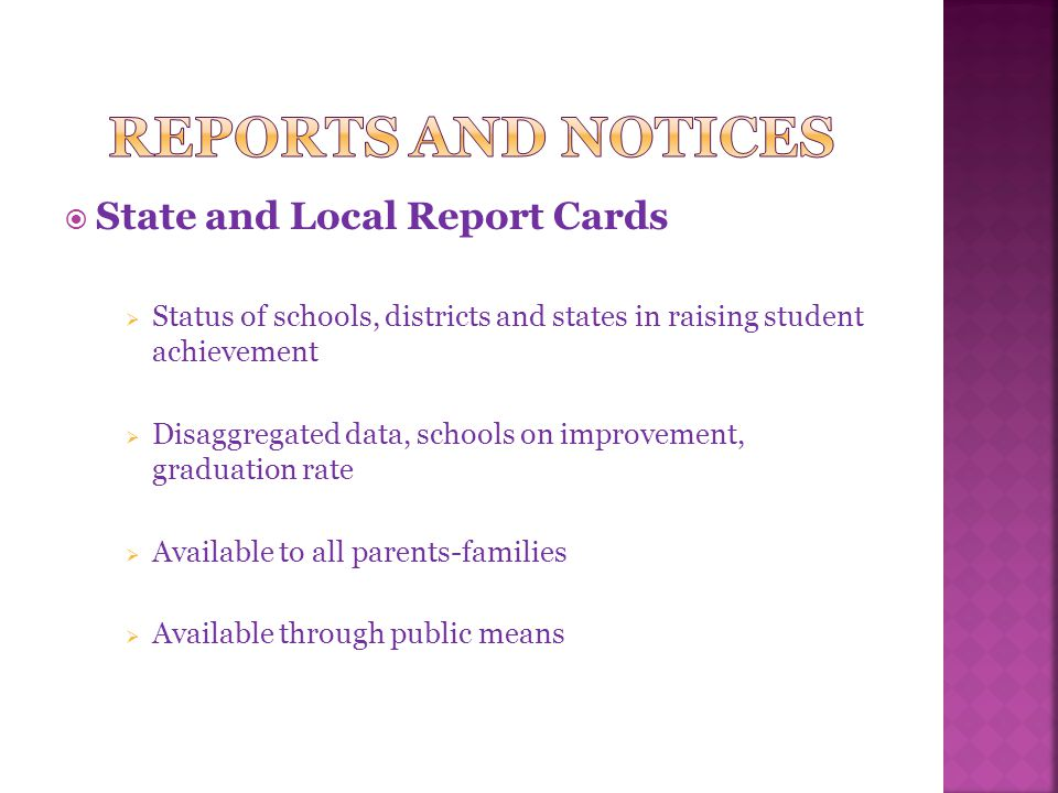  State and Local Report Cards  Status of schools, districts and states in raising student achievement  Disaggregated data, schools on improvement, graduation rate  Available to all parents-families  Available through public means