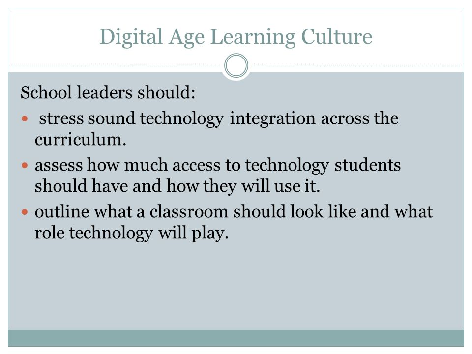 Digital Age Learning Culture School leaders should: stress sound technology integration across the curriculum.