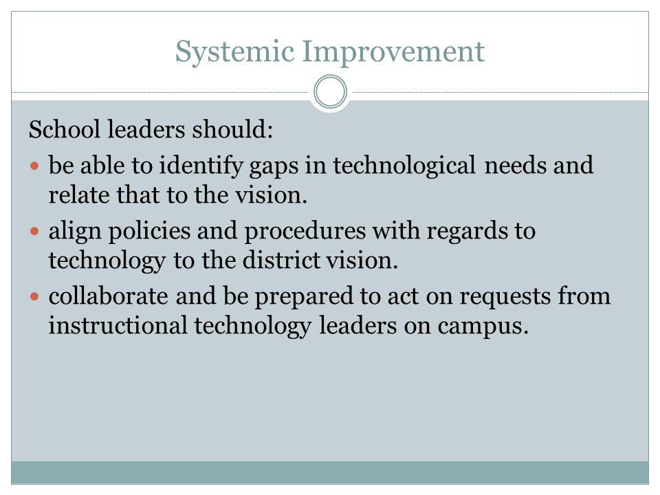 Systemic Improvement School leaders should: be able to identify gaps in technological needs and relate that to the vision. align policies and procedur