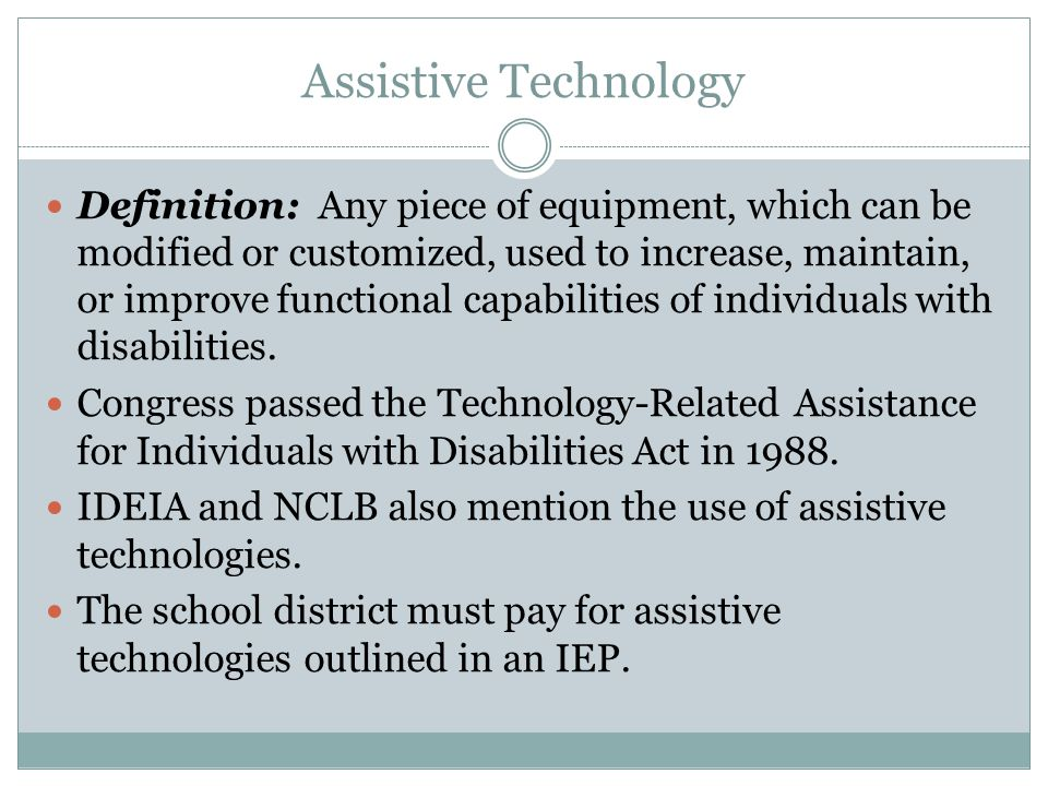 Assistive Technology Definition: Any piece of equipment, which can be modified or customized, used to increase, maintain, or improve functional capabi