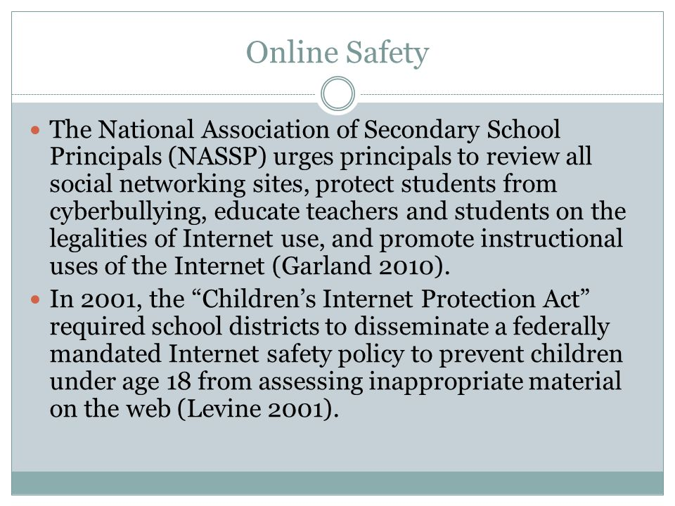 Online Safety The National Association of Secondary School Principals (NASSP) urges principals to review all social networking sites, protect students from cyberbullying, educate teachers and students on the legalities of Internet use, and promote instructional uses of the Internet (Garland 2010).