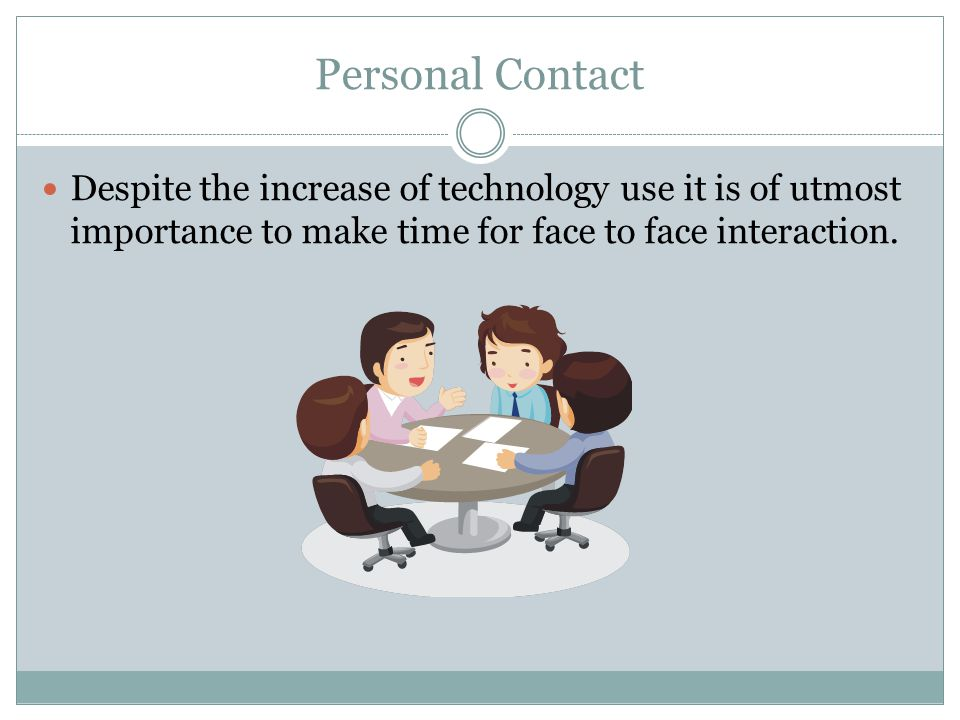 Personal Contact Despite the increase of technology use it is of utmost importance to make time for face to face interaction.