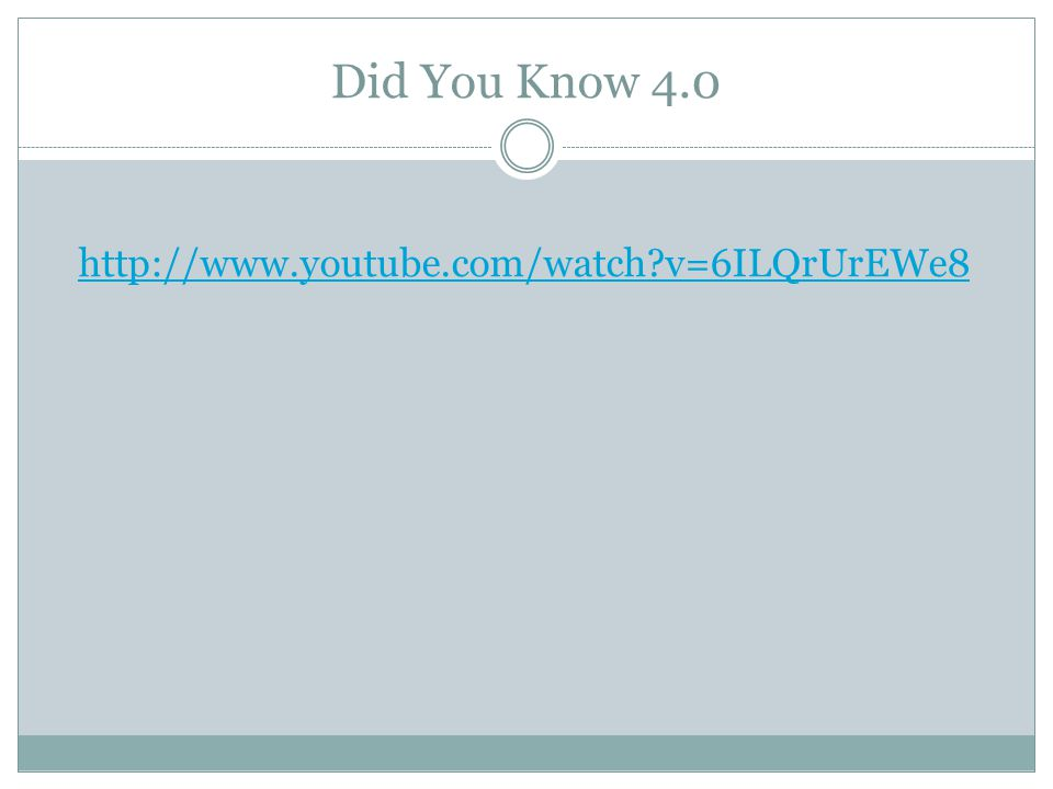 Did You Know 4.0 http://www.youtube.com/watch v=6ILQrUrEWe8