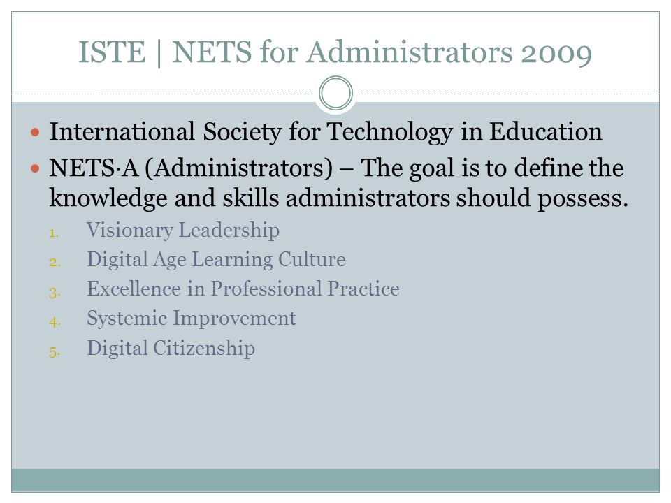 ISTE | NETS for Administrators 2009 International Society for Technology in Education NETS∙A (Administrators) – The goal is to define the knowledge an