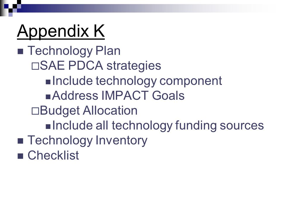 Appendix K Technology Plan  SAE PDCA strategies Include technology component Address IMPACT Goals  Budget Allocation Include all technology funding sources Technology Inventory Checklist
