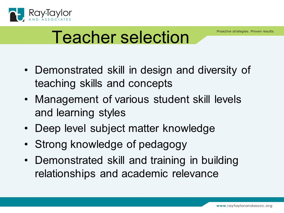 Teacher selection Demonstrated skill in design and diversity of teaching skills and concepts Management of various student skill levels and learning styles Deep level subject matter knowledge Strong knowledge of pedagogy Demonstrated skill and training in building relationships and academic relevance