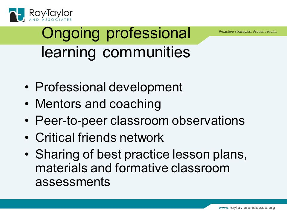 Ongoing professional learning communities Professional development Mentors and coaching Peer-to-peer classroom observations Critical friends network Sharing of best practice lesson plans, materials and formative classroom assessments