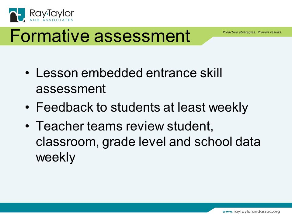 Formative assessment Lesson embedded entrance skill assessment Feedback to students at least weekly Teacher teams review student, classroom, grade level and school data weekly