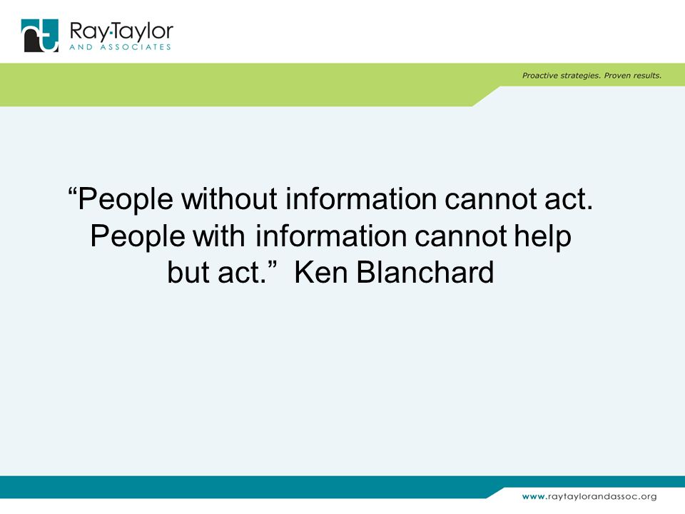 People without information cannot act. People with information cannot help but act. Ken Blanchard