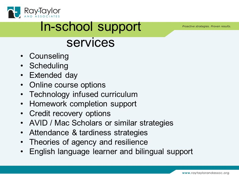 In-school support services Counseling Scheduling Extended day Online course options Technology infused curriculum Homework completion support Credit recovery options AVID / Mac Scholars or similar strategies Attendance & tardiness strategies Theories of agency and resilience English language learner and bilingual support