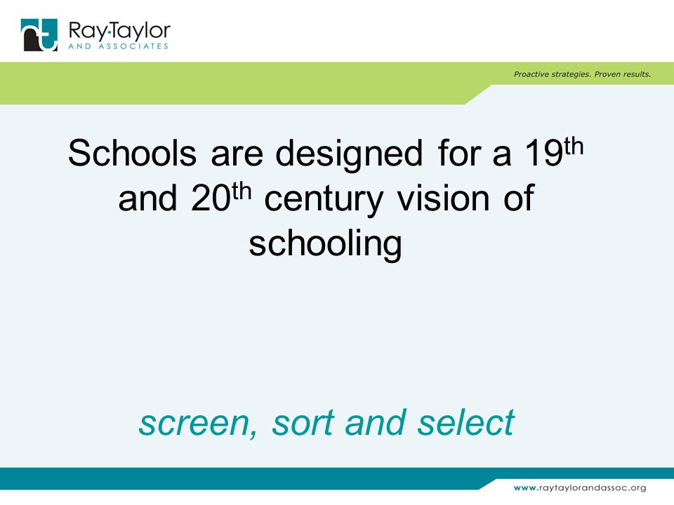 Schools are designed for a 19 th and 20 th century vision of schooling screen, sort and select