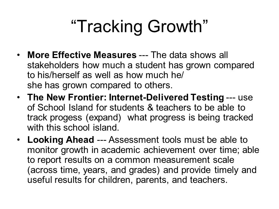 """Tracking Growth"" More Effective Measures --- The data shows all stakeholders how much a student has grown compared to his/herself as well as how much"