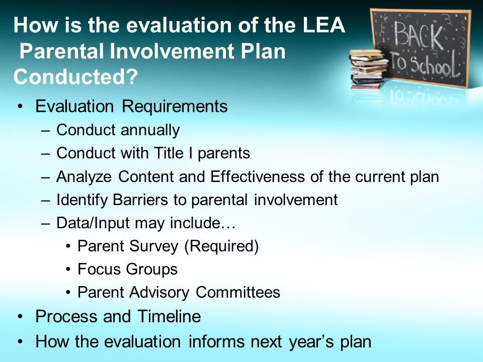 How is the evaluation of the LEA Parental Involvement Plan Conducted? Evaluation Requirements –Conduct annually –Conduct with Title I parents –Analyze