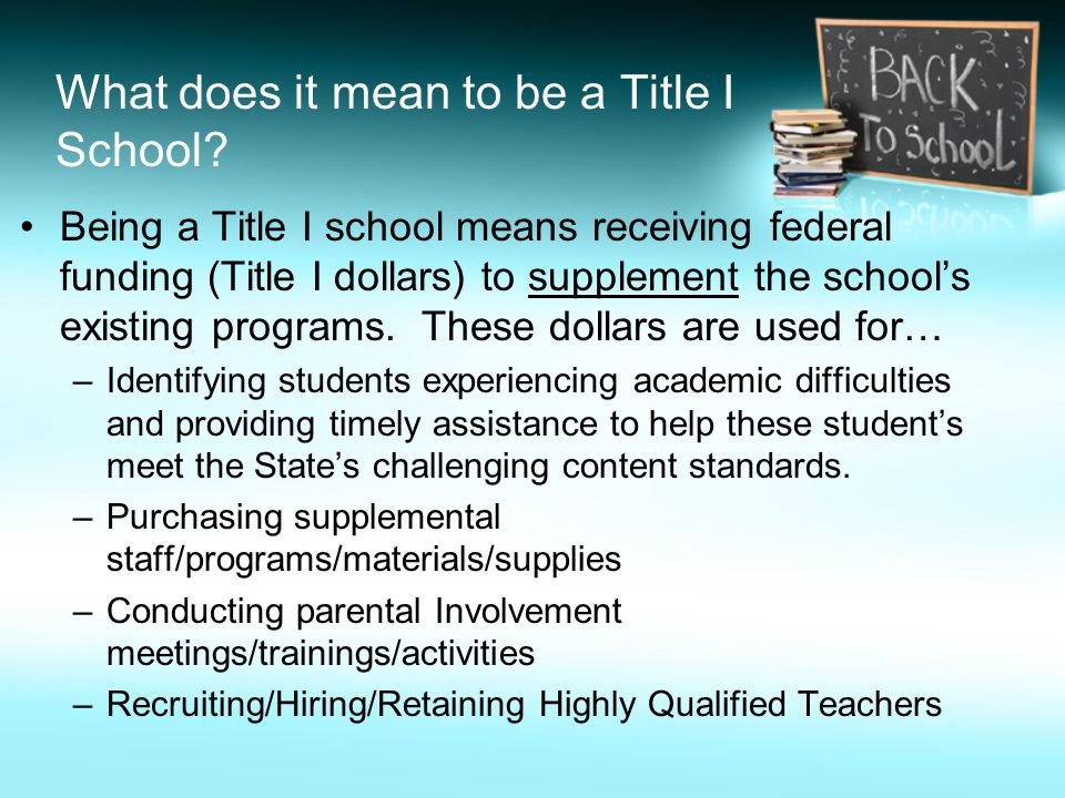 What does it mean to be a Title I School? Being a Title I school means receiving federal funding (Title I dollars) to supplement the school's existing
