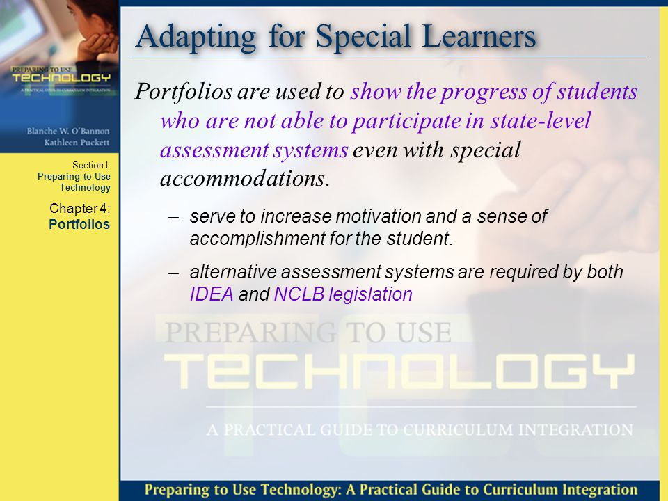 Section I: Preparing to Use Technology Chapter 4: Portfolios Adapting for Special Learners Portfolios are used to show the progress of students who are not able to participate in state-level assessment systems even with special accommodations.