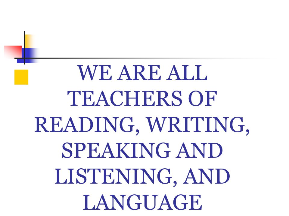 WE ARE ALL TEACHERS OF READING, WRITING, SPEAKING AND LISTENING, AND LANGUAGE