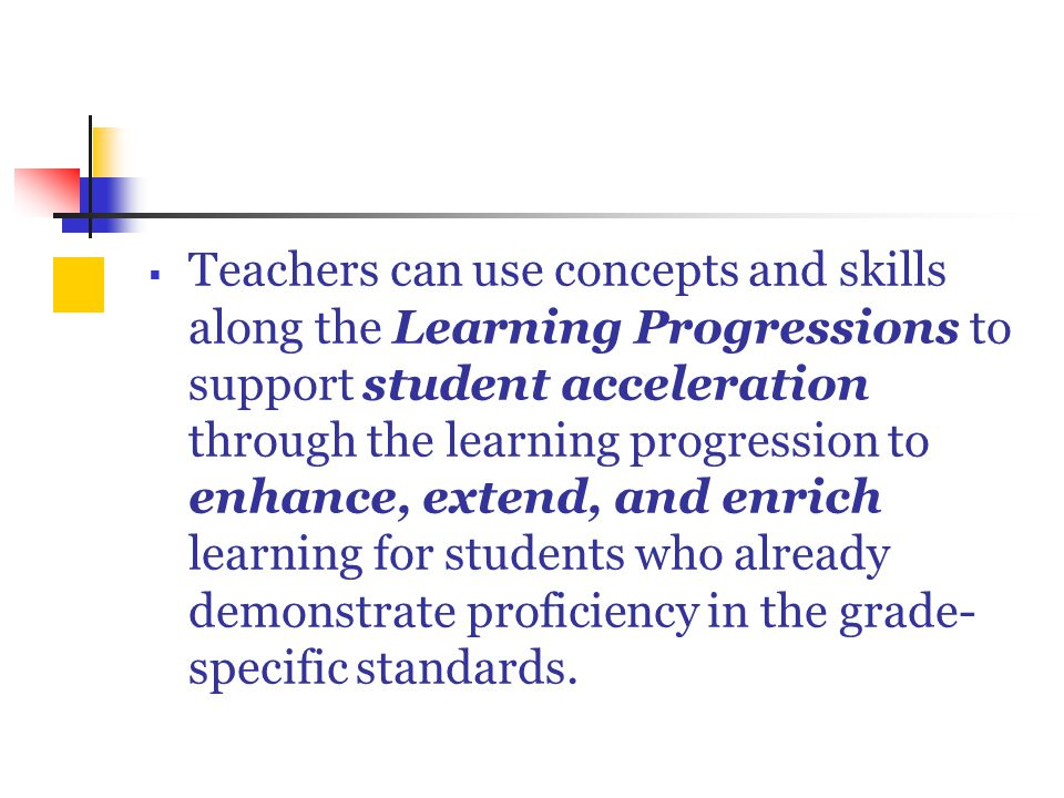  Teachers can use concepts and skills along the Learning Progressions to support student acceleration through the learning progression to enhance, extend, and enrich learning for students who already demonstrate proficiency in the grade- specific standards.