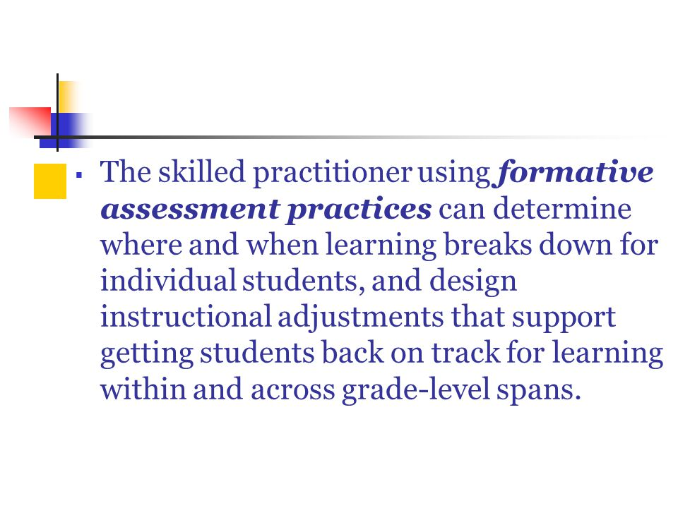  The skilled practitioner using formative assessment practices can determine where and when learning breaks down for individual students, and design instructional adjustments that support getting students back on track for learning within and across grade-level spans.