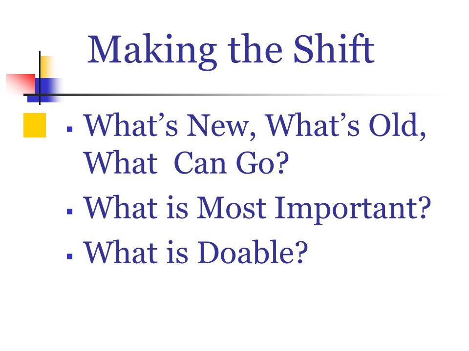 Making the Shift  What's New, What's Old, What Can Go?  What is Most Important?  What is Doable?