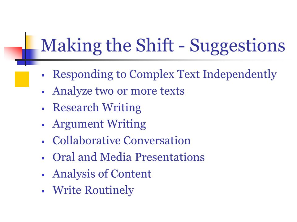 Making the Shift - Suggestions  Responding to Complex Text Independently  Analyze two or more texts  Research Writing  Argument Writing  Collaborative Conversation  Oral and Media Presentations  Analysis of Content  Write Routinely