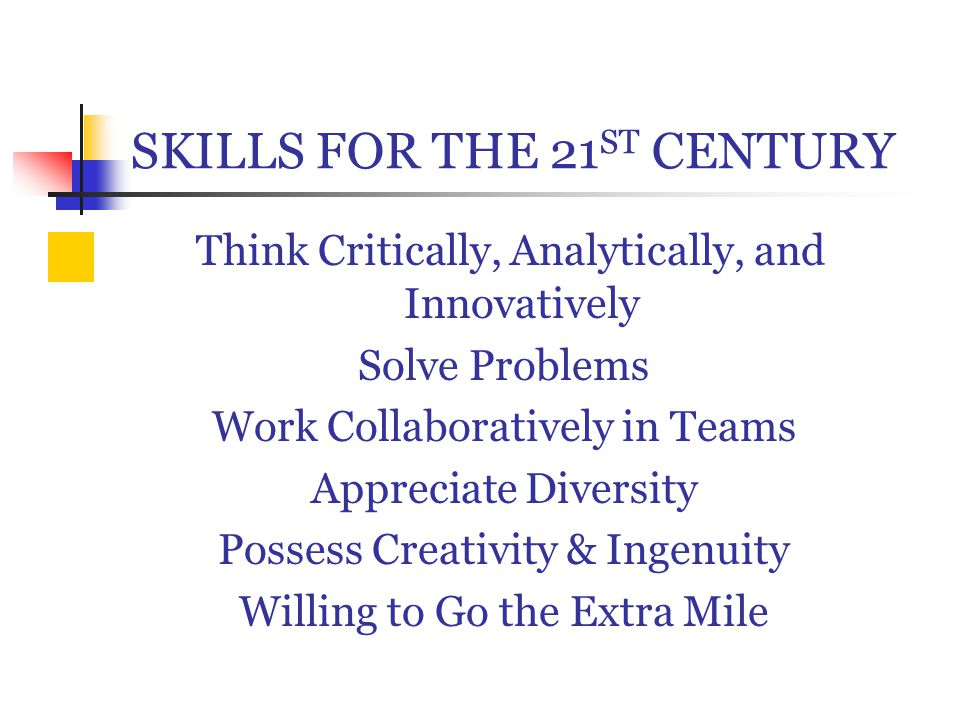 SKILLS FOR THE 21 ST CENTURY Think Critically, Analytically, and Innovatively Solve Problems Work Collaboratively in Teams Appreciate Diversity Possess Creativity & Ingenuity Willing to Go the Extra Mile