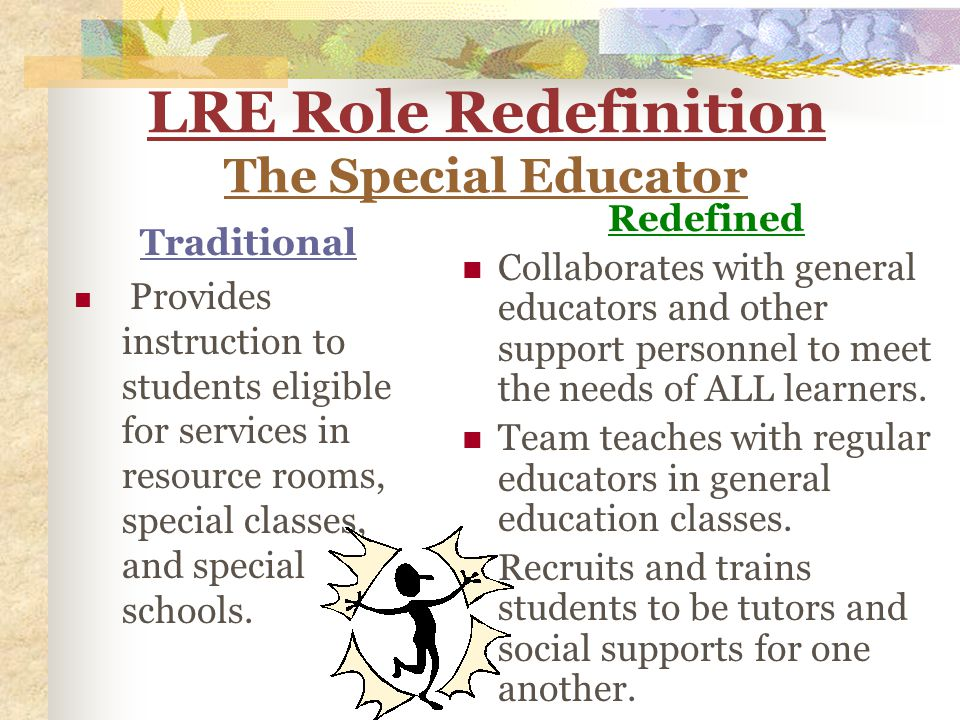 LRE Role Redefinition The Special Educator Traditional Provides instruction to students eligible for services in resource rooms, special classes, and special schools.