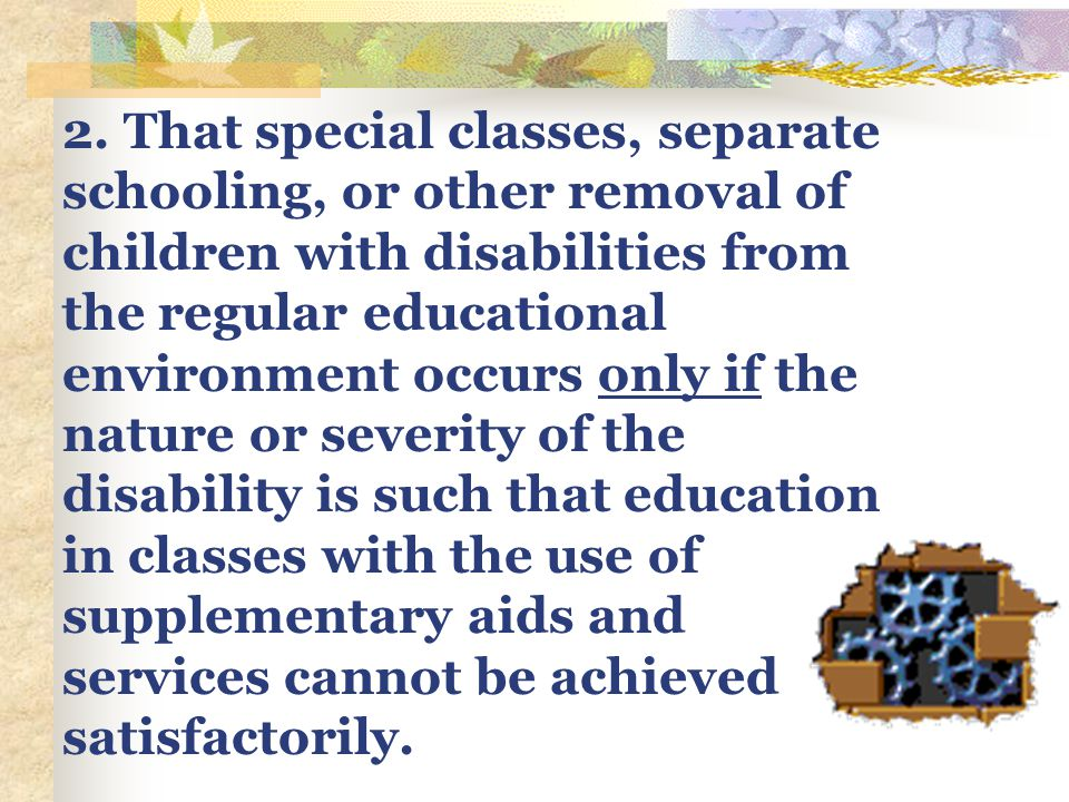 2. That special classes, separate schooling, or other removal of children with disabilities from the regular educational environment occurs only if th