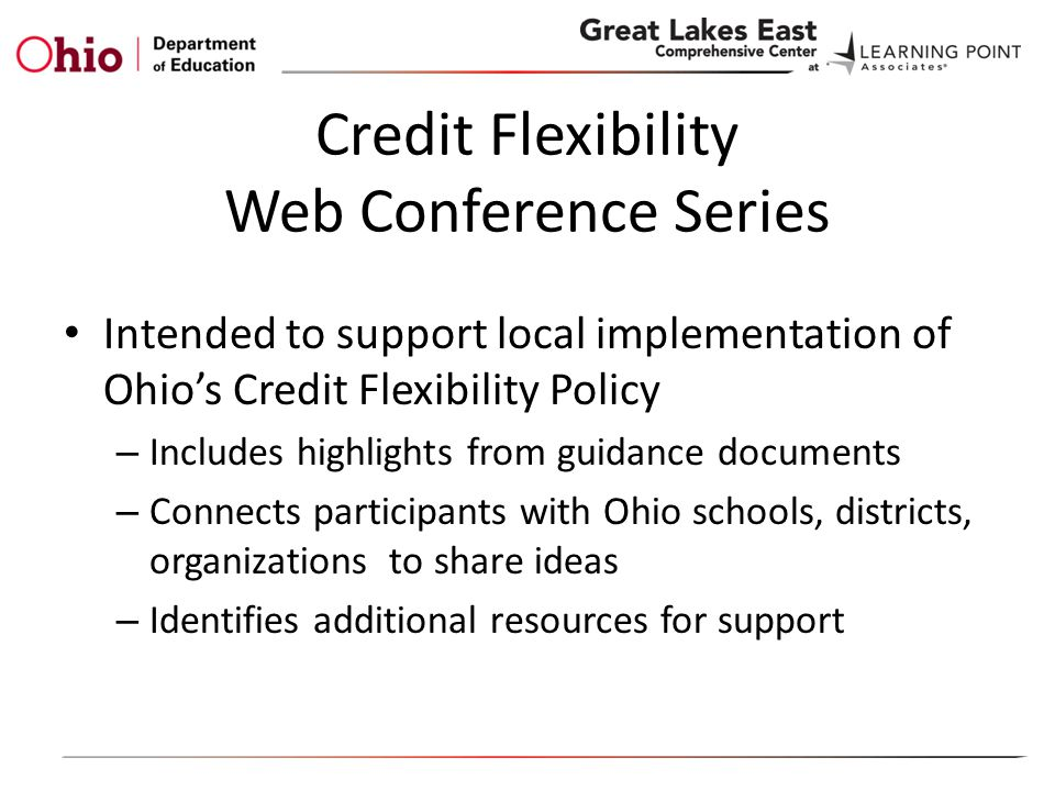 Credit Flexibility Web Conference Series Intended to support local implementation of Ohio's Credit Flexibility Policy – Includes highlights from guidance documents – Connects participants with Ohio schools, districts, organizations to share ideas – Identifies additional resources for support
