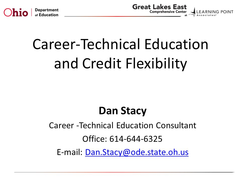 Career-Technical Education and Credit Flexibility Dan Stacy Career -Technical Education Consultant Office: 614-644-6325 E-mail: Dan.Stacy@ode.state.oh.usDan.Stacy@ode.state.oh.us