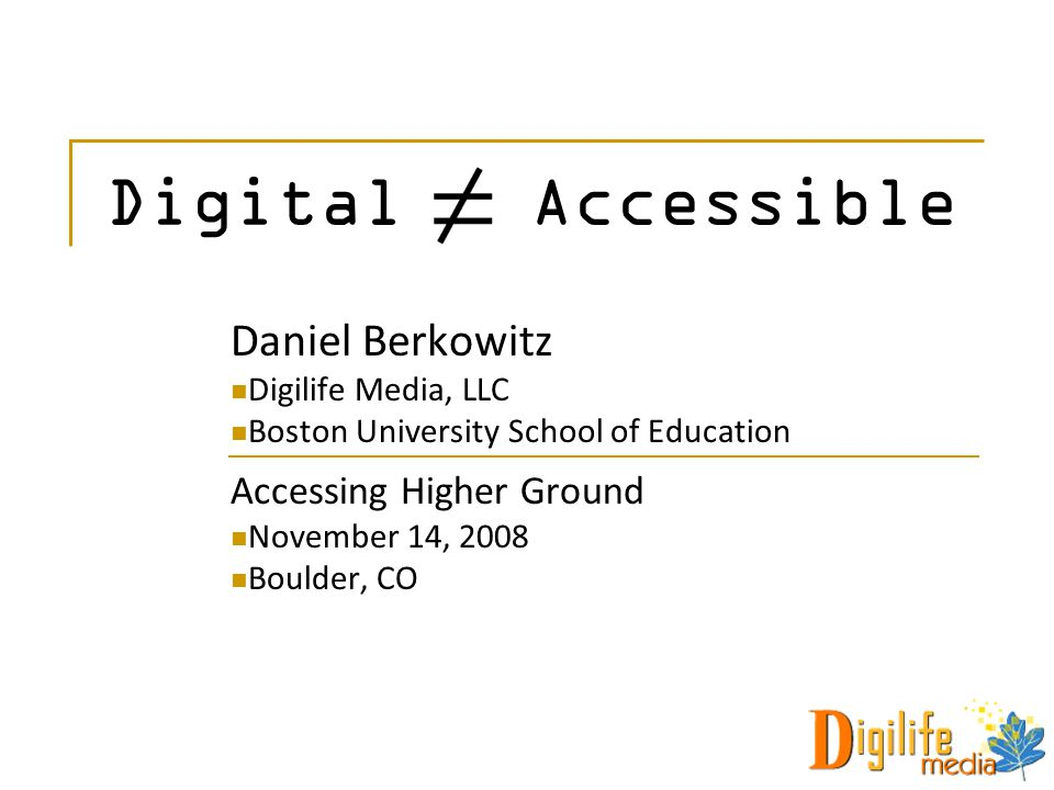 Daniel Berkowitz Digilife Media, LLC Boston University School of Education Accessing Higher Ground November 14, 2008 Boulder, CO Digital Accessible