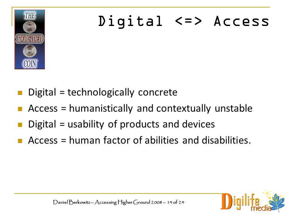 Digital Access Digital = technologically concrete Access = humanistically and contextually unstable Digital = usability of products and devices Access = human factor of abilities and disabilities.