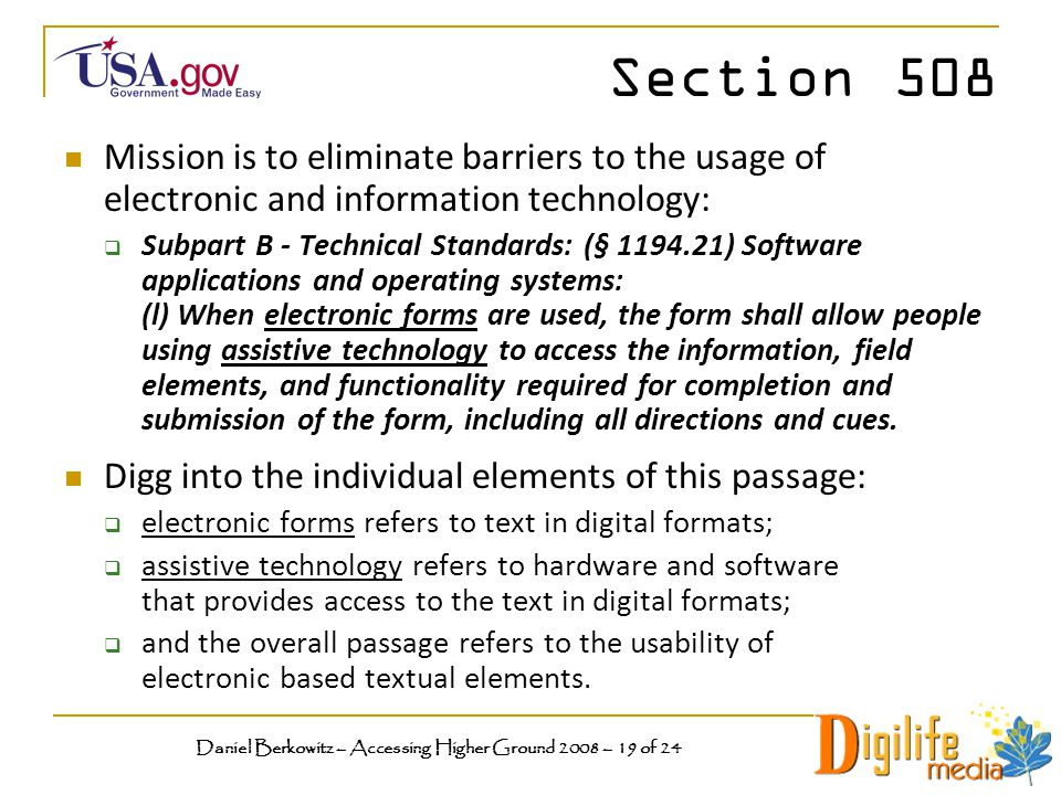 Section 508 Mission is to eliminate barriers to the usage of electronic and information technology:  Subpart B - Technical Standards: (§ 1194.21) Software applications and operating systems: (l) When electronic forms are used, the form shall allow people using assistive technology to access the information, field elements, and functionality required for completion and submission of the form, including all directions and cues.
