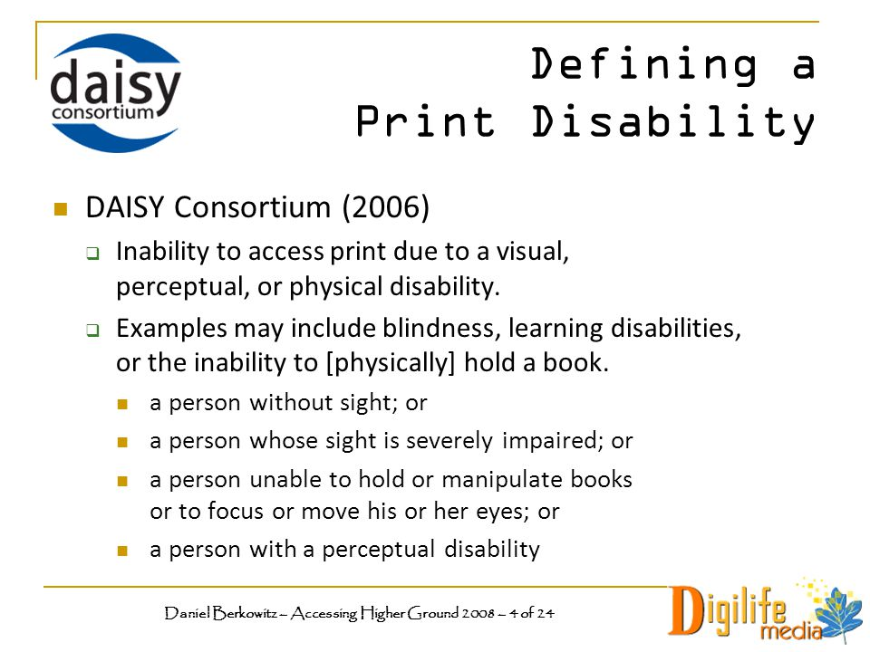 Defining a Print Disability DAISY Consortium (2006)  Inability to access print due to a visual, perceptual, or physical disability.