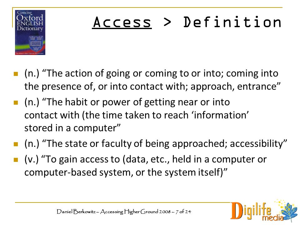 Access > Definition (n.) The action of going or coming to or into; coming into the presence of, or into contact with; approach, entrance (n.) The habit or power of getting near or into contact with (the time taken to reach 'information' stored in a computer (n.) The state or faculty of being approached; accessibility (v.) To gain access to (data, etc., held in a computer or computer-based system, or the system itself) Daniel Berkowitz – Accessing Higher Ground 2008 – 7 of 24