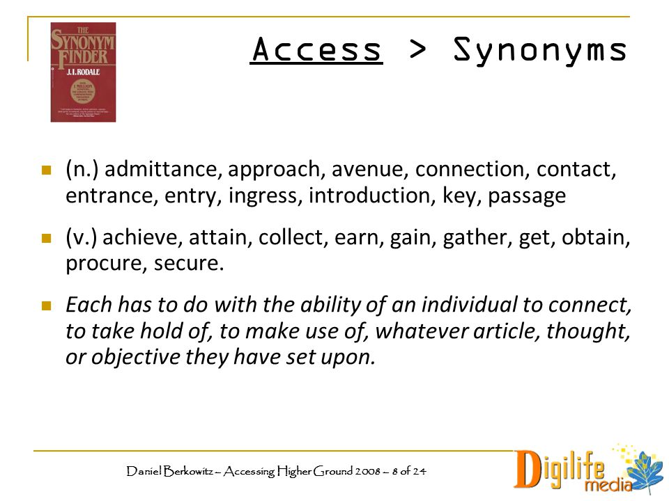 Access > Synonyms (n.) admittance, approach, avenue, connection, contact, entrance, entry, ingress, introduction, key, passage (v.) achieve, attain, collect, earn, gain, gather, get, obtain, procure, secure.