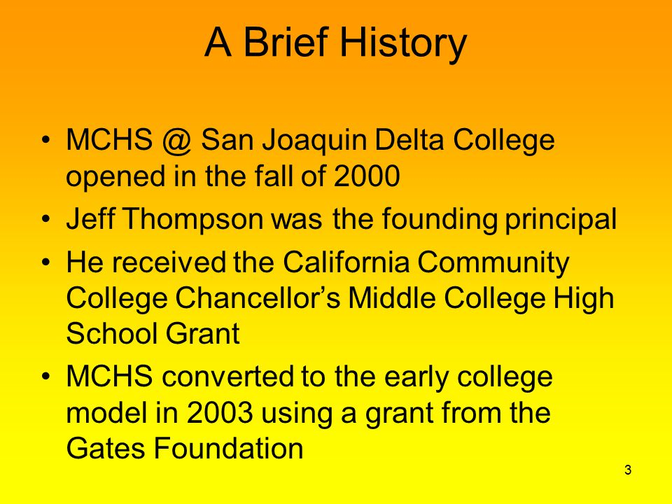 A Brief History MCHS @ San Joaquin Delta College opened in the fall of 2000 Jeff Thompson was the founding principal He received the California Community College Chancellor's Middle College High School Grant MCHS converted to the early college model in 2003 using a grant from the Gates Foundation 3