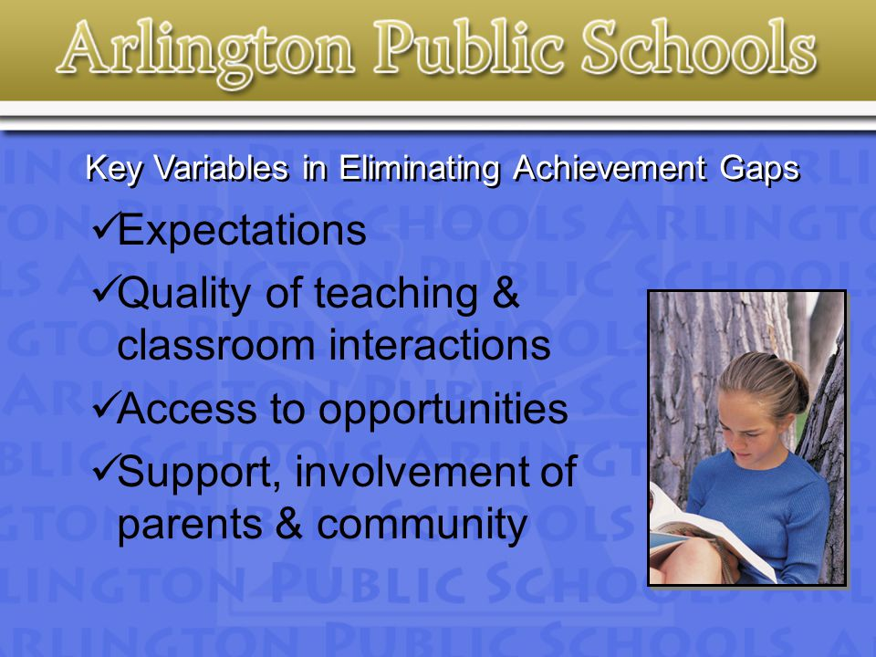 Key Variables in Eliminating Achievement Gaps Expectations Quality of teaching & classroom interactions Access to opportunities Support, involvement of parents & community