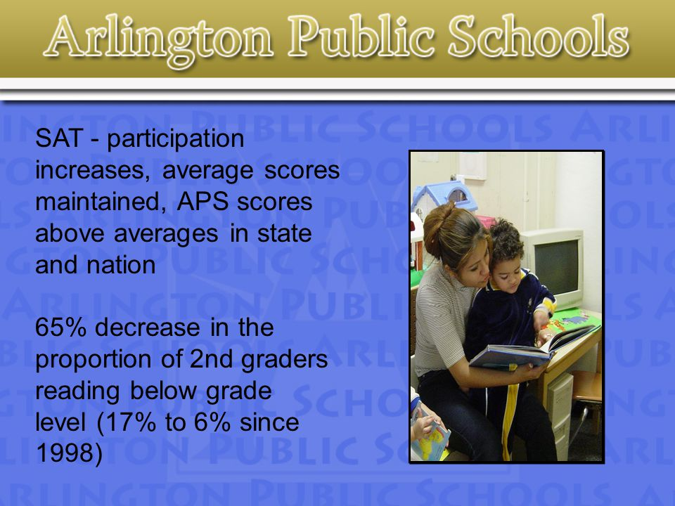 SAT - participation increases, average scores maintained, APS scores above averages in state and nation 65% decrease in the proportion of 2nd graders reading below grade level (17% to 6% since 1998)