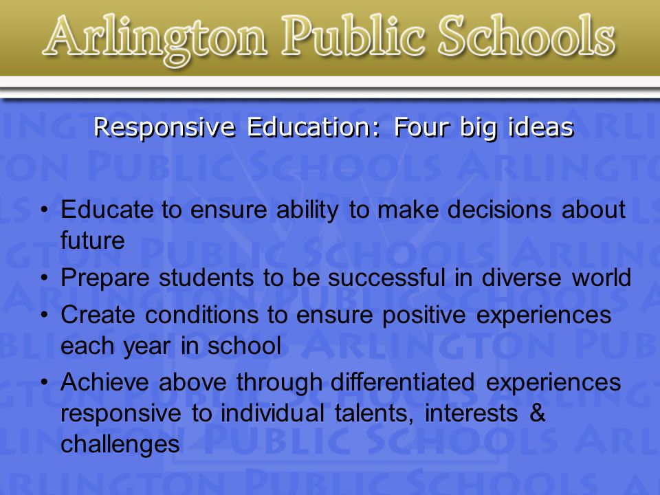 Responsive Education: Four big ideas Educate to ensure ability to make decisions about future Prepare students to be successful in diverse world Create conditions to ensure positive experiences each year in school Achieve above through differentiated experiences responsive to individual talents, interests & challenges